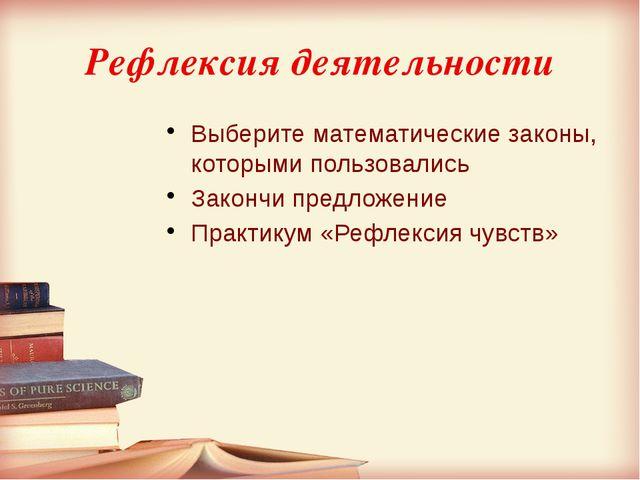 Рефлексия деятельности Выберите математические законы, которыми пользовались...