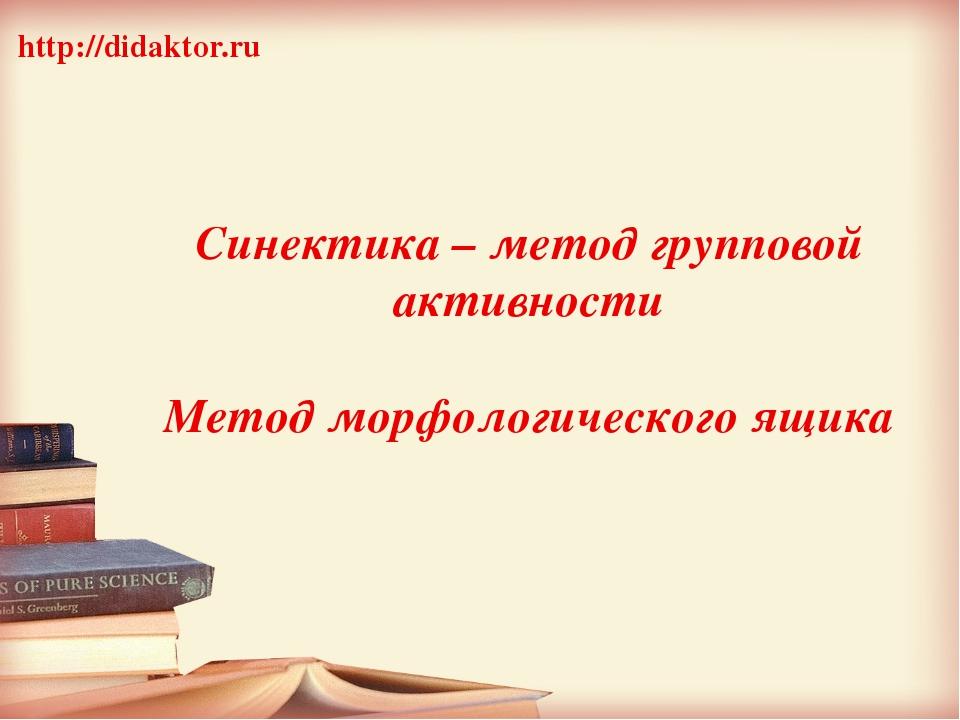 Синектика – метод групповой активности Метод морфологического ящика http://d...