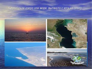 Каспийское озеро или море вытянуто с юга на север.