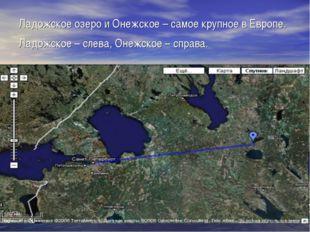 Ладожское озеро и Онежское – самое крупное в Европе. Ладожское – слева, Онежс