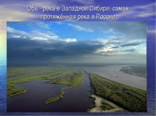 Обь - река в Западной Сибири, самая протяжённая река в России