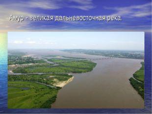 Амур - великая дальневосточная река.