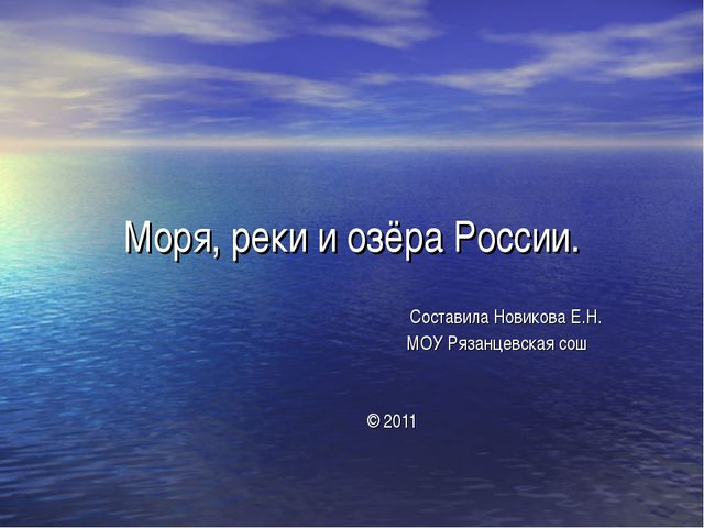 Моря, реки и озёра России. Составила Новикова Е.Н. МОУ Рязанцевская сош © 2011