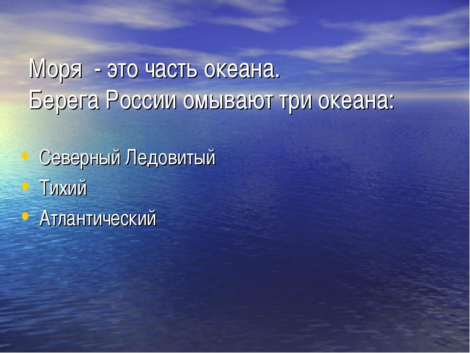 Моря - это часть океана. Берега России омывают три океана: Северный Ледовиты...