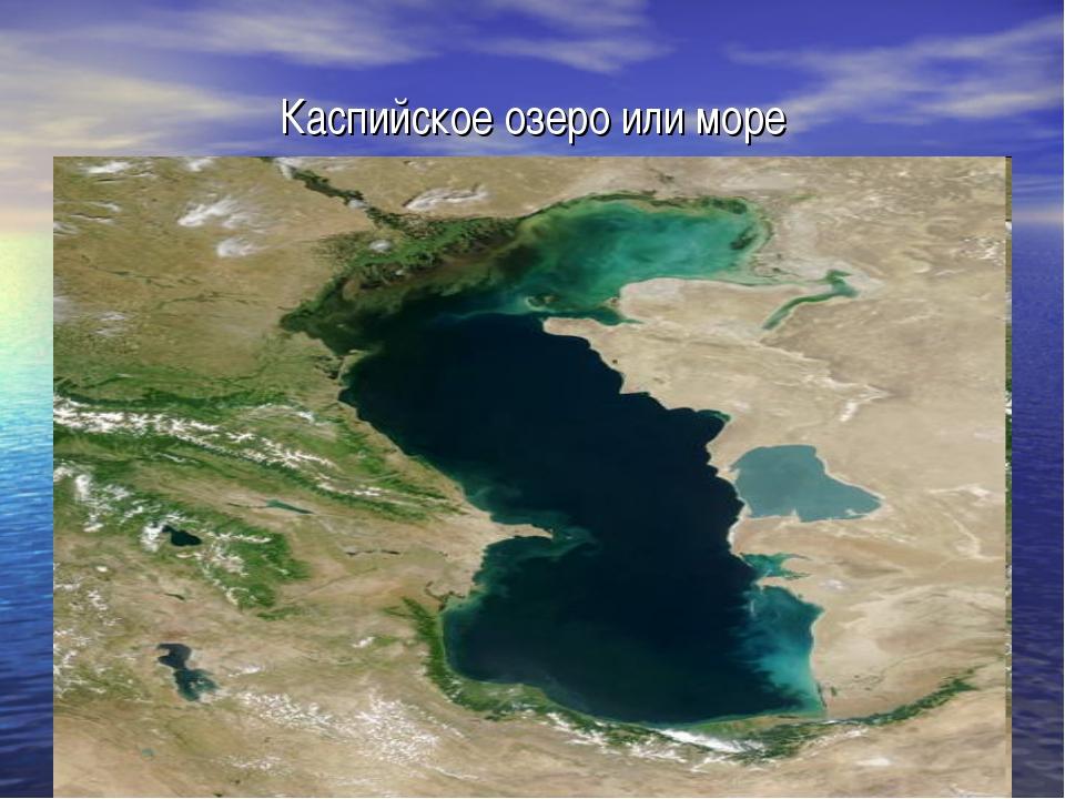 Каспийское озеро или море