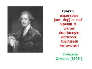 Гректің περιφέρεια (шеңбер) сөзінің бірінші ең алғаш белгіленуін жеткізген ағ