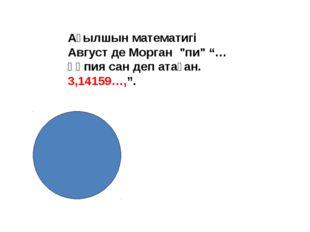 """Ағылшын математигі Август де Морган """"пи"""" """"…құпия сан деп атаған. 3,14159…,""""."""