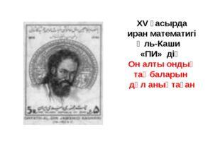 XV ғасырда иран математигі Әль-Каши «ПИ» дің Он алты ондық таңбаларын дәл аны