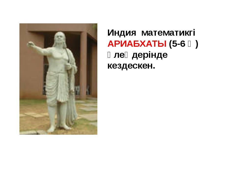 Индия математикгі АРИАБХАТЫ (5-6 ғ ) өлеңдерінде кездескен.