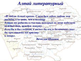 Алтай литературный «Я люблю Алтай крепко. С каждым годом любовь моя растёт, и