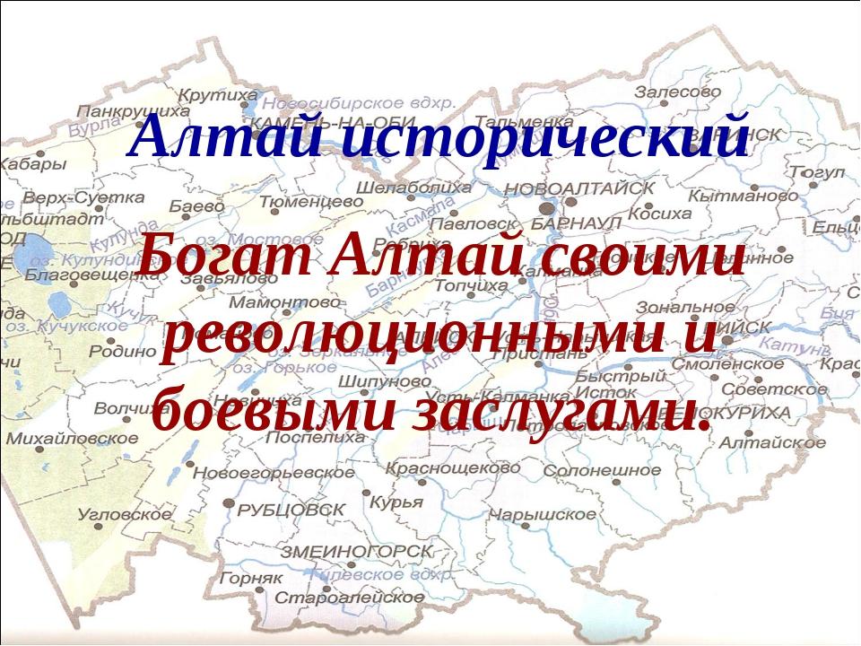 Алтай исторический Богат Алтай своими революционными и боевыми заслугами.