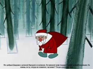 Это добрый Дедушка с длинной бородой и в валенках. Он приносит всем подарки в