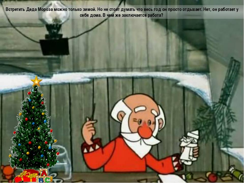 Встретить Деда Мороза можно только зимой. Но не стоит думать что весь год он...
