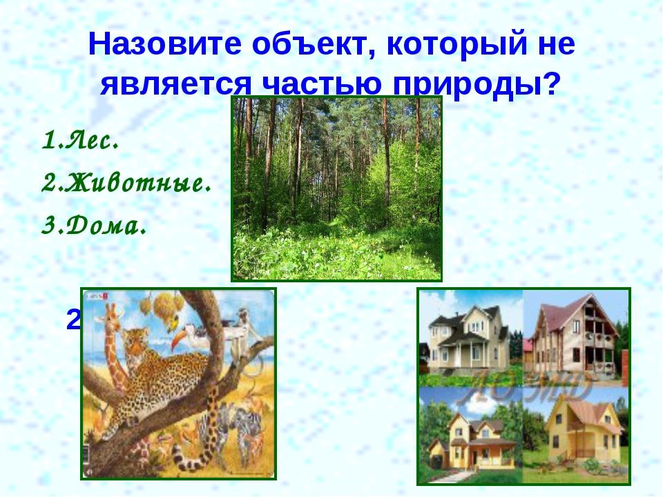 Назовите объект, который не является частью природы? 1.Лес. 1 2.Животные. 3.Д...