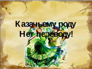 Казачьему роду Нет переводу!