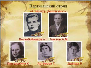 Партизанский отряд «Смерть фашизму» Воскобойников П.Т. Чистов А.М. Панчишкина