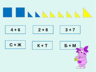 4 + 6 2 + 8 3 + 7 С + Ж К + Т Б + М