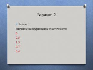 Вариант 2 Задача 1 Значение коэффициента эластичности: 6 2.5 1.3 0.7 0.4