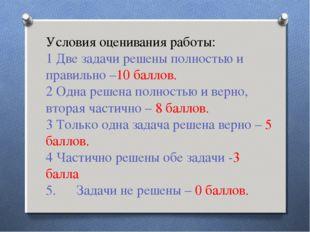 Условия оценивания работы: 1 Две задачи решены полностью и правильно –10 балл