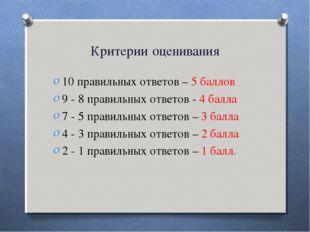 Критерии оценивания 10 правильных ответов – 5 баллов 9 - 8 правильных ответов