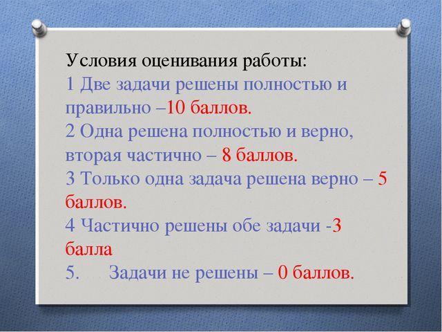 Условия оценивания работы: 1 Две задачи решены полностью и правильно –10 балл...