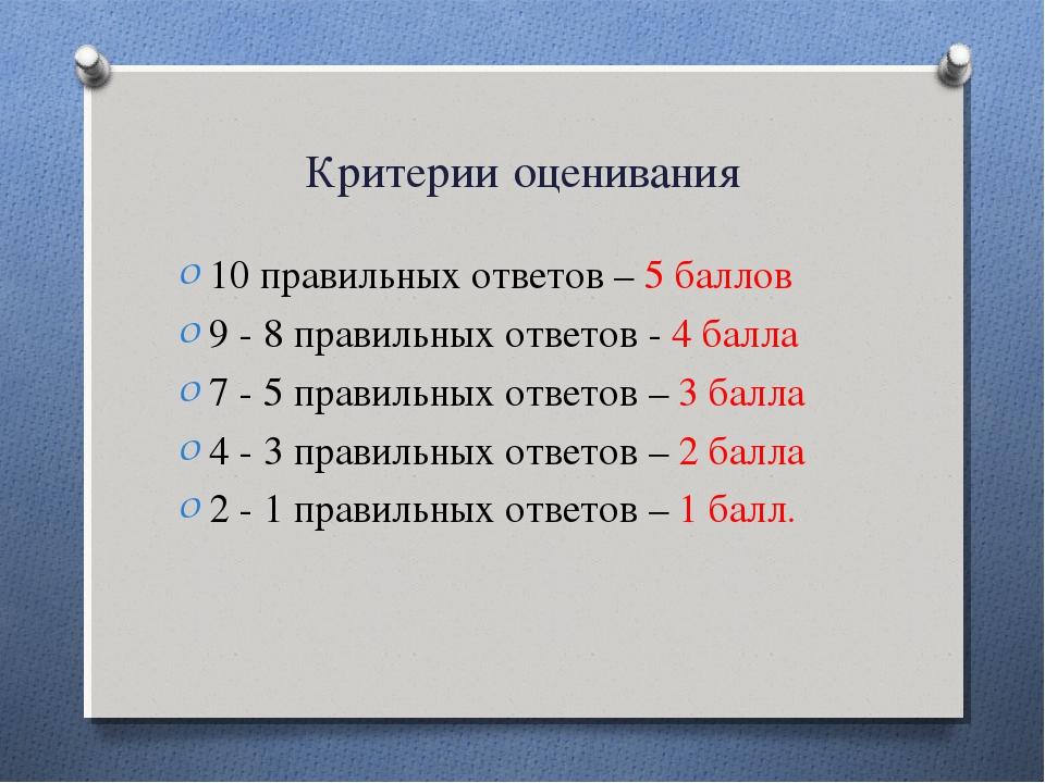 Критерии оценивания 10 правильных ответов – 5 баллов 9 - 8 правильных ответов...
