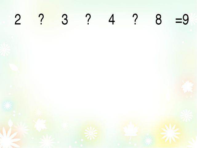 2 ? 3 ? 4 ? 8 =9