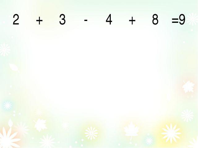 2 + 3 - 4 + 8 =9
