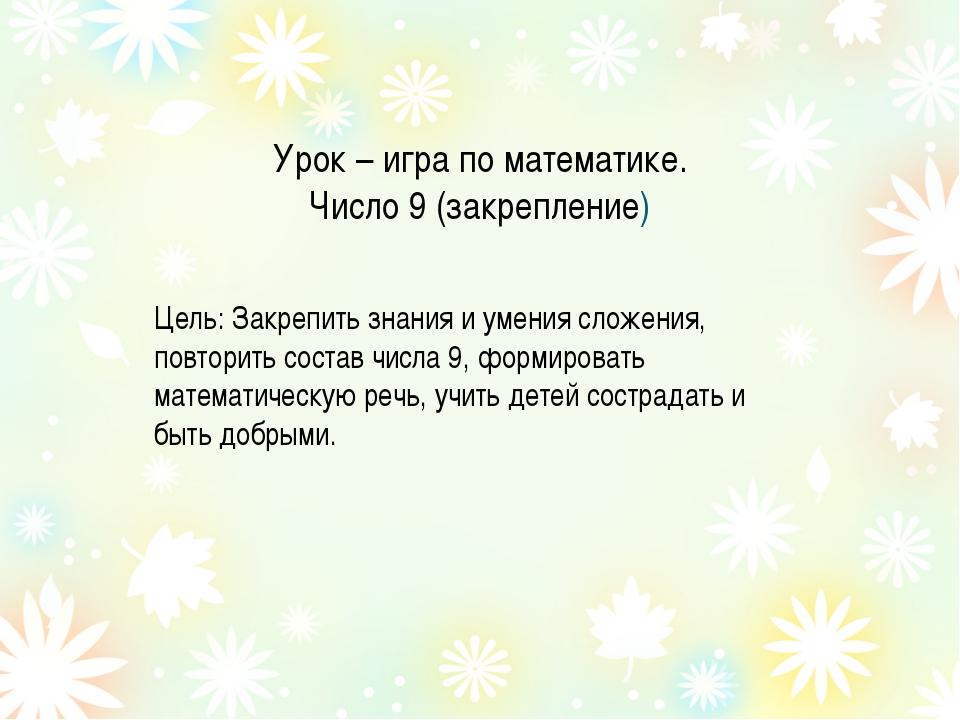 Урок – игра по математике. Число 9 (закрепление) Цель: Закрепить знания и уме...