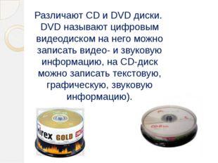 Различают CD и DVD диски. DVD называют цифровым видеодиском на него можно за