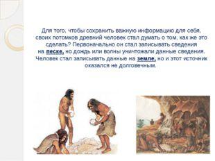 Для того, чтобы сохранить важную информацию для себя, своих потомков древний