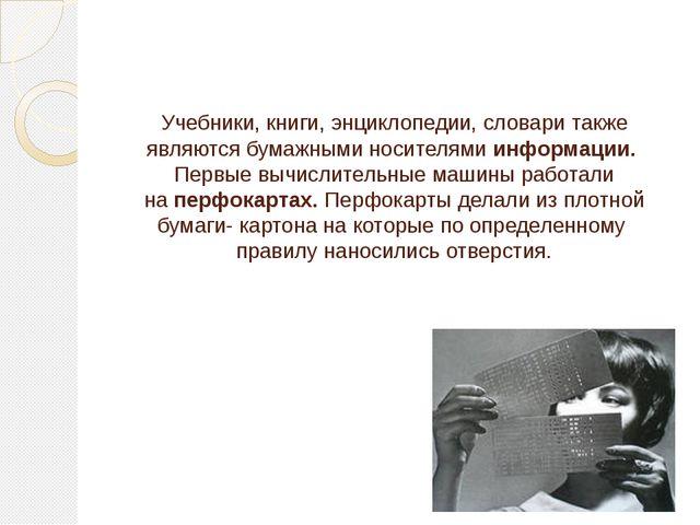 Учебники, книги, энциклопедии, словари также являютсябумажными носителями ин...