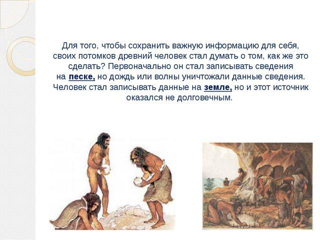 Для того, чтобы сохранить важную информацию для себя, своих потомков древний...