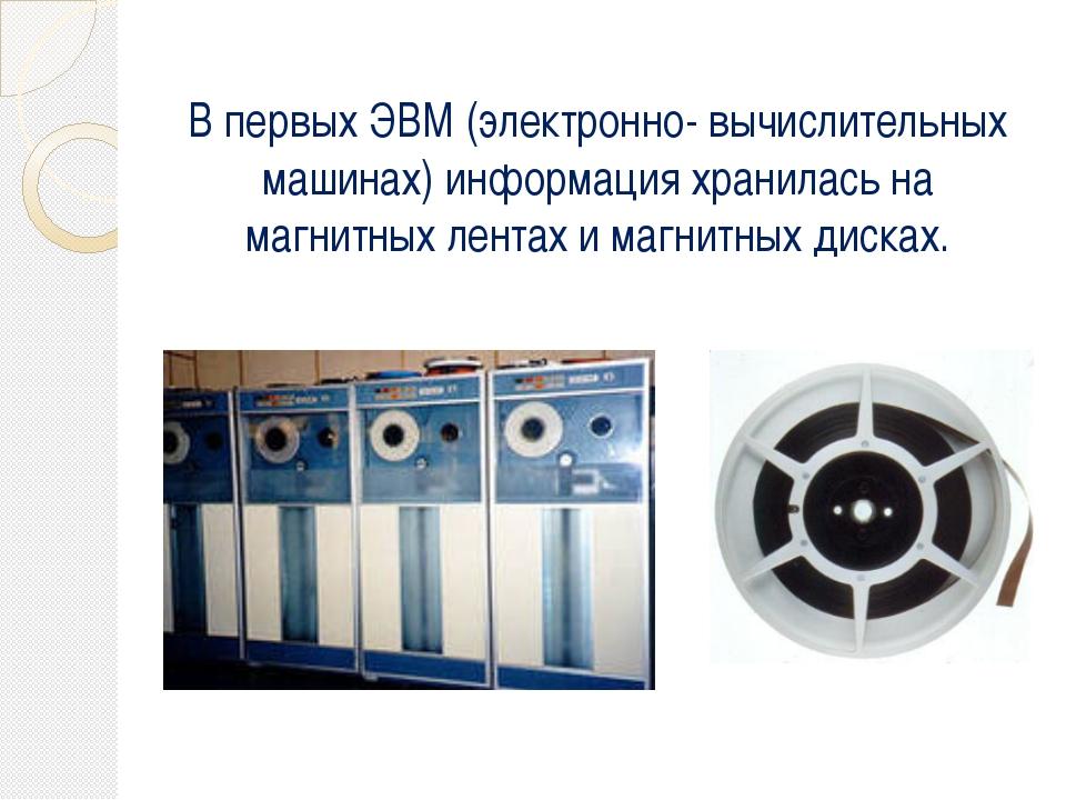 В первых ЭВМ (электронно- вычислительных машинах) информация хранилась на маг...
