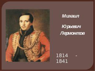 Михаил 1814 - 1841 Юрьевич Лермонтов