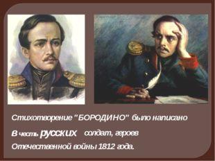 """Стихотворение """"БОРОДИНО"""" было написано в честь русских солдат, героев Отечест"""