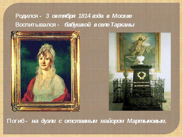 Родился - 3 октября 1814 года в Москве Воспитывался - бабушкой в селе Тарханы...