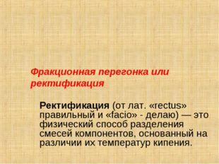 Фракционная перегонка или ректификация Ректификация (от лат. «rectus» прави