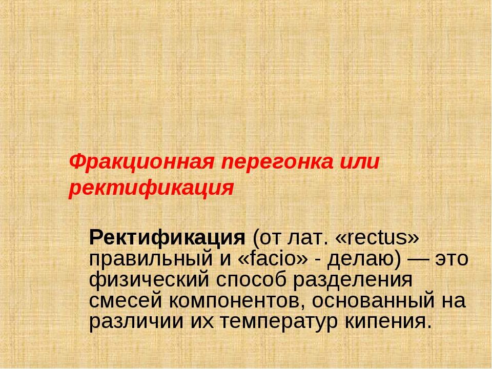 Фракционная перегонка или ректификация Ректификация (от лат. «rectus» прави...