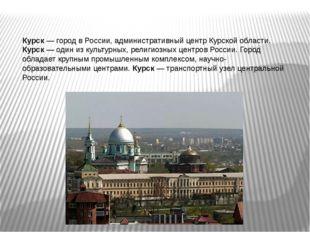 Курск — город в России, административный центр Курской области. Курск — один