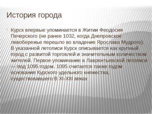 История города Курск впервые упоминается в Житии Феодосия Печерского (не ране