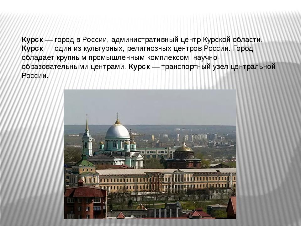 Курск — город в России, административный центр Курской области. Курск — один...