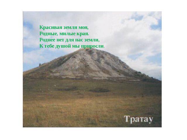 Красивая земля моя, Родные, милые края. Роднее нет для нас земли, К тебе душо...