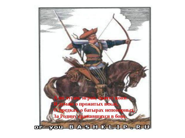 А по лугам, играя, скачут кони… Я думаю о прожитых веках, О предках, о батыра...