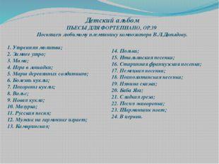 Детский альбом ПЬЕСЫ ДЛЯ ФОРТЕПИАНО, ОР.39 Посвящен любимому племяннику компо