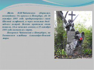 Жизнь П.И.Чайковского оборвалась неожиданно. Он приехал в Петербург, где 16