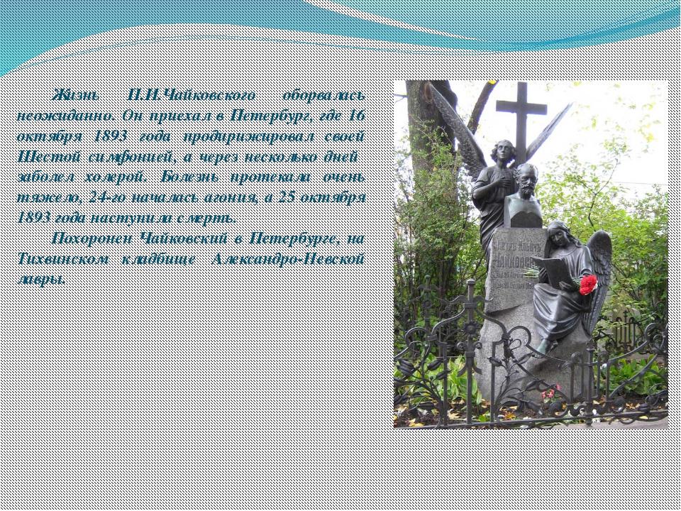 Жизнь П.И.Чайковского оборвалась неожиданно. Он приехал в Петербург, где 16...