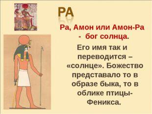 Ра, Амон или Амон-Ра - бог солнца. Его имя так и переводится – «солнце». Боже