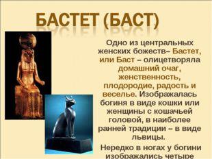 Одно из центральных женских божеств– Бастет, или Баст – олицетворяла домашни