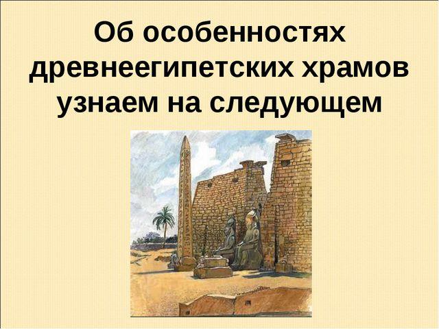 Об особенностях древнеегипетских храмов узнаем на следующем уроке.